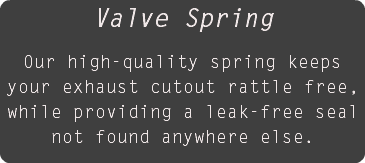 Valve Spring Our high-quality spring keeps your exhaust cutout rattle free, while providing a leak-free seal not found anywhere else.