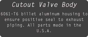Cutout Valve Body 6061–T6 billet aluminum housing to ensure positive seal to exhaust piping. All parts made in the U.S.A.